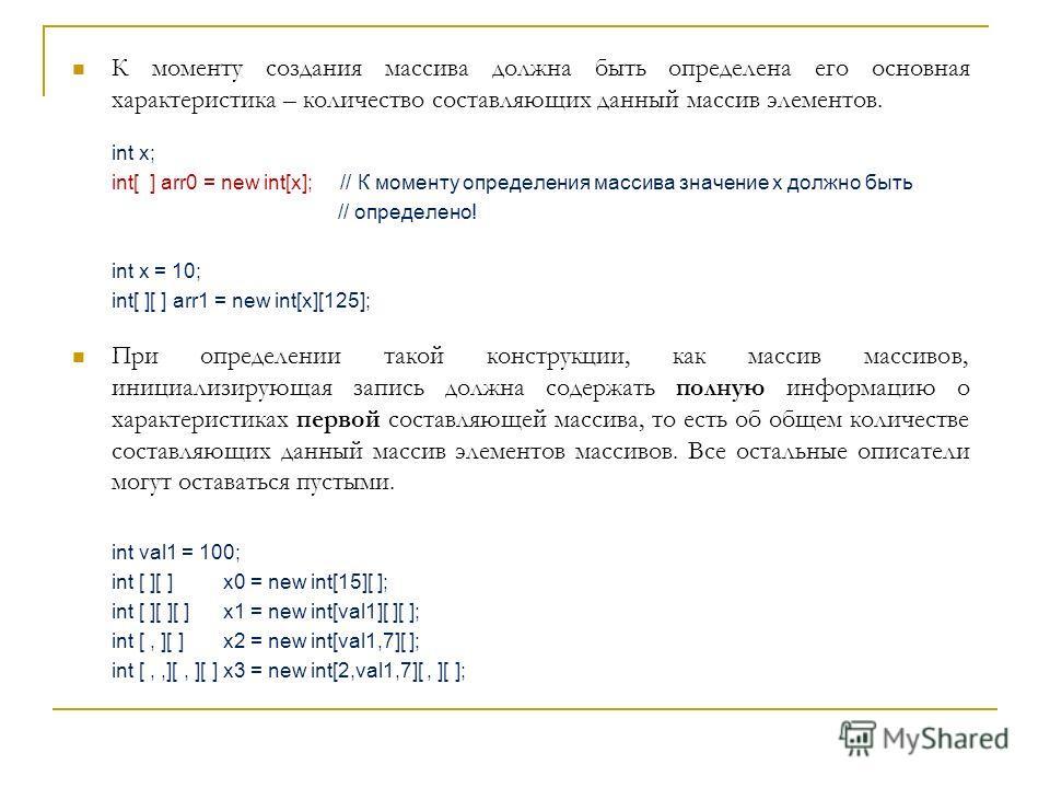 К моменту создания массива должна быть определена его основная характеристика – количество составляющих данный массив элементов. int x; int[ ] arr0 = new int[x]; // К моменту определения массива значение x должно быть // определено! int x = 10; int[