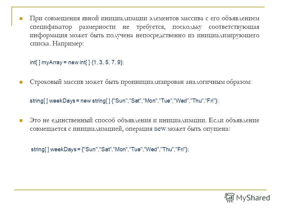 При совмещения явной инициализации элементов массива с его объявлением спецификатор размерности не требуется, поскольку соответствующая информация может быть получена непосредственно из инициализирующего списка. Например: int[ ] myArray = new int[ ]