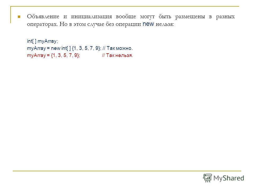 Объявление и инициализация вообще могут быть размещены в разных операторах. Но в этом случае без операции new нельзя: int[ ] myArray; myArray = new int[ ] {1, 3, 5, 7, 9}; // Так можно. myArray = {1, 3, 5, 7, 9}; // Так нельзя.