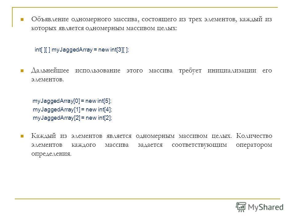 Объявление одномерного массива, состоящего из трех элементов, каждый из которых является одномерным массивом целых: int[ ][ ] myJaggedArray = new int[3][ ]; Дальнейшее использование этого массива требует инициализации его элементов. myJaggedArray[0]