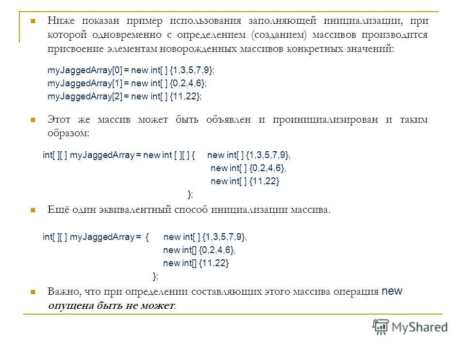 Ниже показан пример использования заполняющей инициализации, при которой одновременно с определением (созданием) массивов производится присвоение элементам новорожденных массивов конкретных значений: myJaggedArray[0] = new int[ ] {1,3,5,7,9}; myJagge