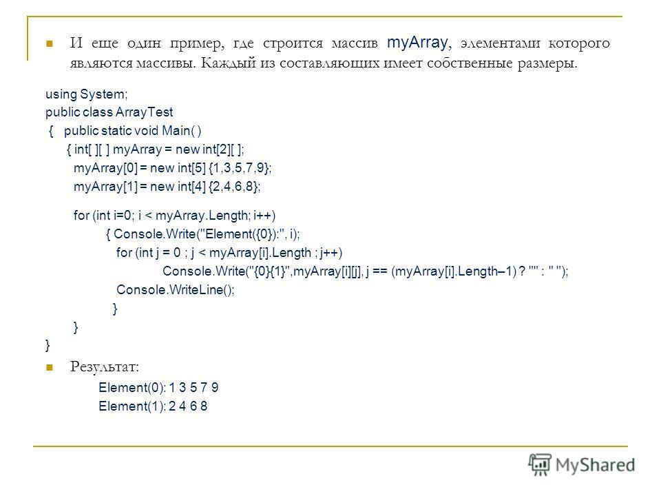 И еще один пример, где строится массив myArray, элементами которого являются массивы. Каждый из составляющих имеет собственные размеры. using System; public class ArrayTest { public static void Main( ) { int[ ][ ] myArray = new int[2][ ]; myArray[0]