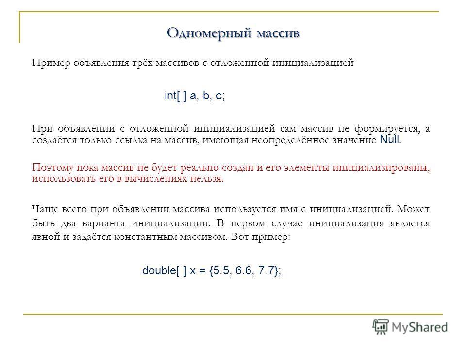 Одномерный массив Одномерный массив Пример объявления трёх массивов с отложенной инициализацией int[ ] a, b, c; При объявлении с отложенной инициализацией сам массив не формируется, а создаётся только ссылка на массив, имеющая неопределённое значение