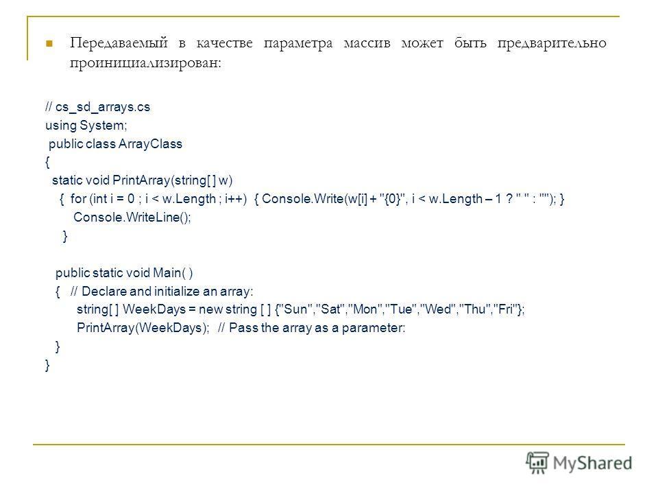 Передаваемый в качестве параметра массив может быть предварительно проинициализирован: // cs_sd_arrays.cs using System; public class ArrayClass { static void PrintArray(string[ ] w) { for (int i = 0 ; i < w.Length ; i++) { Console.Write(w[i] +