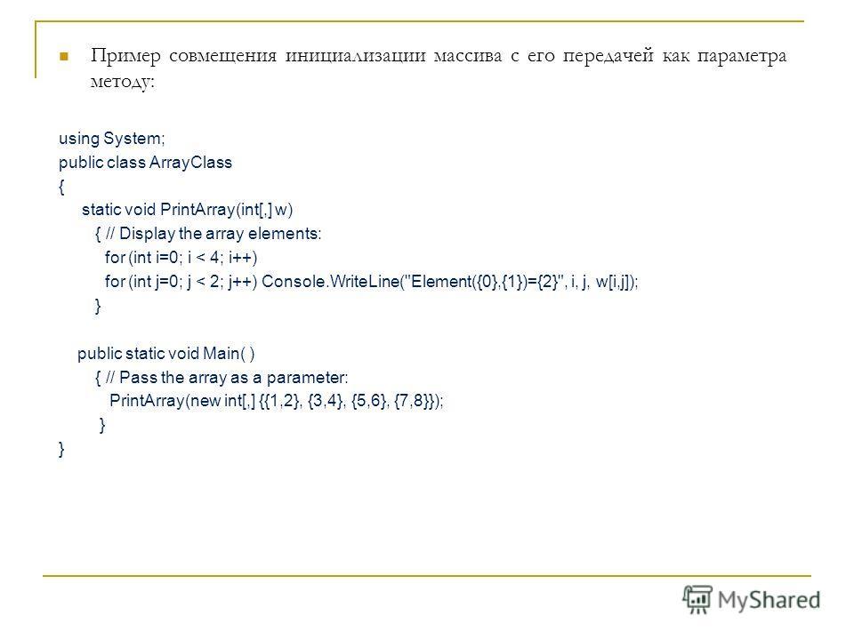 Пример совмещения инициализации массива с его передачей как параметра методу: using System; public class ArrayClass { static void PrintArray(int[,] w) { // Display the array elements: for (int i=0; i < 4; i++) for (int j=0; j < 2; j++) Console.WriteL