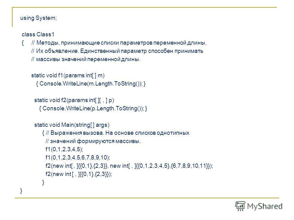 using System; class Class1 { // Методы, принимающие списки параметров переменной длины. // Их объявление. Единственный параметр способен принимать // массивы значений переменной длины. static void f1(params int[ ] m) { Console.WriteLine(m.Length.ToSt