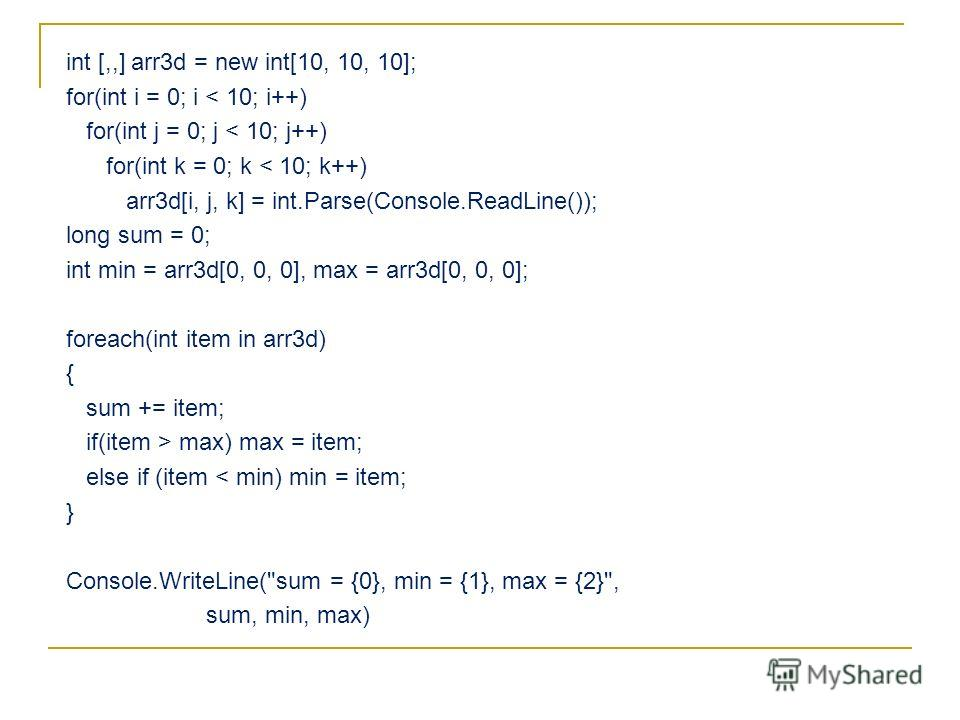 int [,,] arr3d = new int[10, 10, 10]; for(int i = 0; i < 10; i++) for(int j = 0; j < 10; j++) for(int k = 0; k < 10; k++) arr3d[i, j, k] = int.Parse(Console.ReadLine()); long sum = 0; int min = arr3d[0, 0, 0], max = arr3d[0, 0, 0]; foreach(int item i