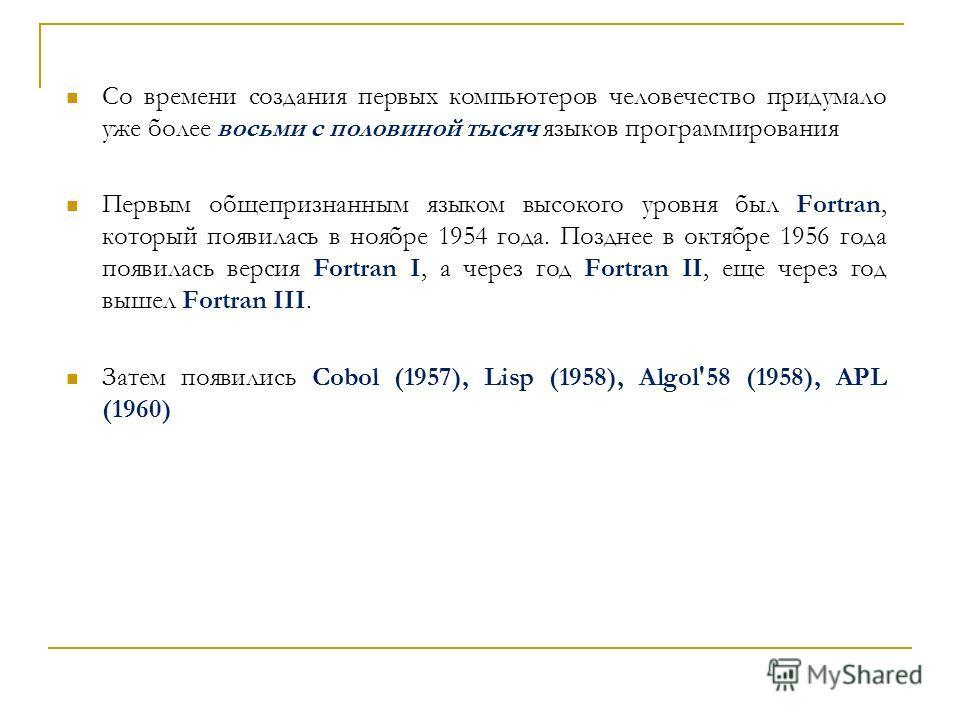 Со времени создания первых компьютеров человечество придумало уже более восьми с половиной тысяч языков программирования Первым общепризнанным языком высокого уровня был Fortran, который появилась в ноябре 1954 года. Позднее в октябре 1956 года появи