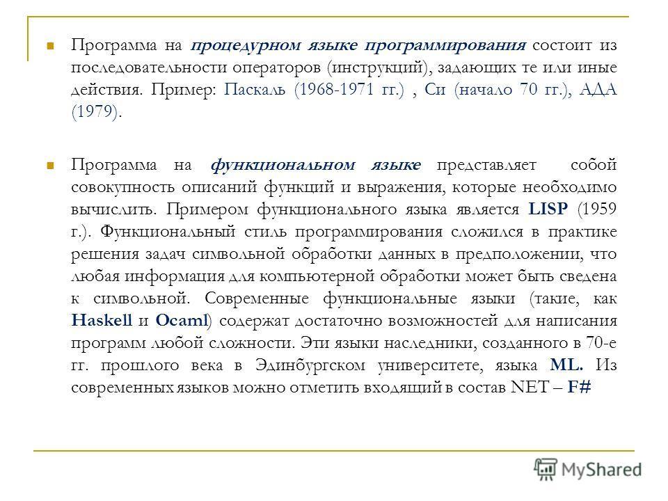 Программа на процедурном языке программирования состоит из последовательности операторов (инструкций), задающих те или иные действия. Пример: Паскаль (1968-1971 гг.), Си (начало 70 гг.), АДА (1979). Программа на функциональном языке представляет собо
