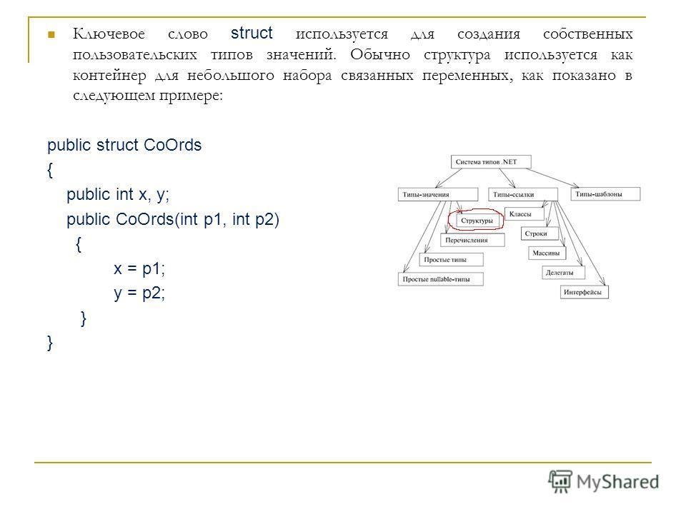 Ключевое слово struct используется для создания собственных пользовательских типов значений. Обычно структура используется как контейнер для небольшого набора связанных переменных, как показано в следующем примере: public struct CoOrds { public int x