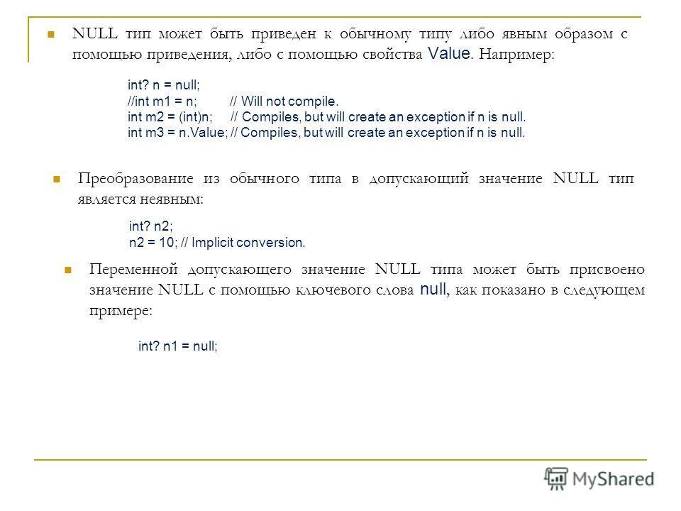 NULL тип может быть приведен к обычному типу либо явным образом с помощью приведения, либо с помощью свойства Value. Например: int? n = null; //int m1 = n; // Will not compile. int m2 = (int)n; // Compiles, but will create an exception if n is null.