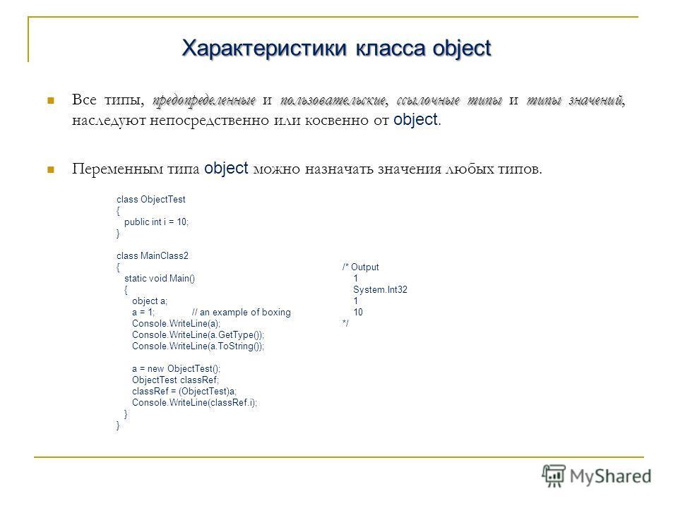 Характеристики класса object предопределенныепользовательскиессылочные типытипы значений Все типы, предопределенные и пользовательские, ссылочные типы и типы значений, наследуют непосредственно или косвенно от object. Переменным типа object можно наз