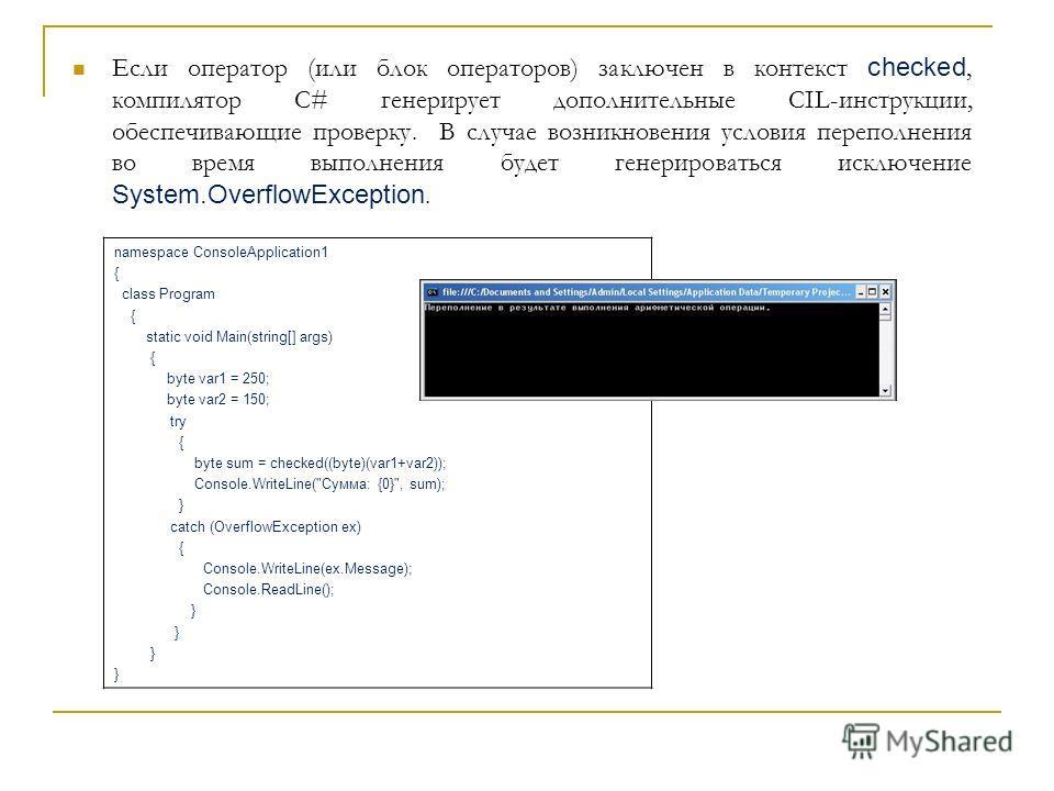 Если оператор (или блок операторов) заключен в контекст checked, компилятор С# генерирует дополнительные CIL-инструкции, обеспечивающие проверку. В случае возникновения условия переполнения во время выполнения будет генерироваться исключение System.O