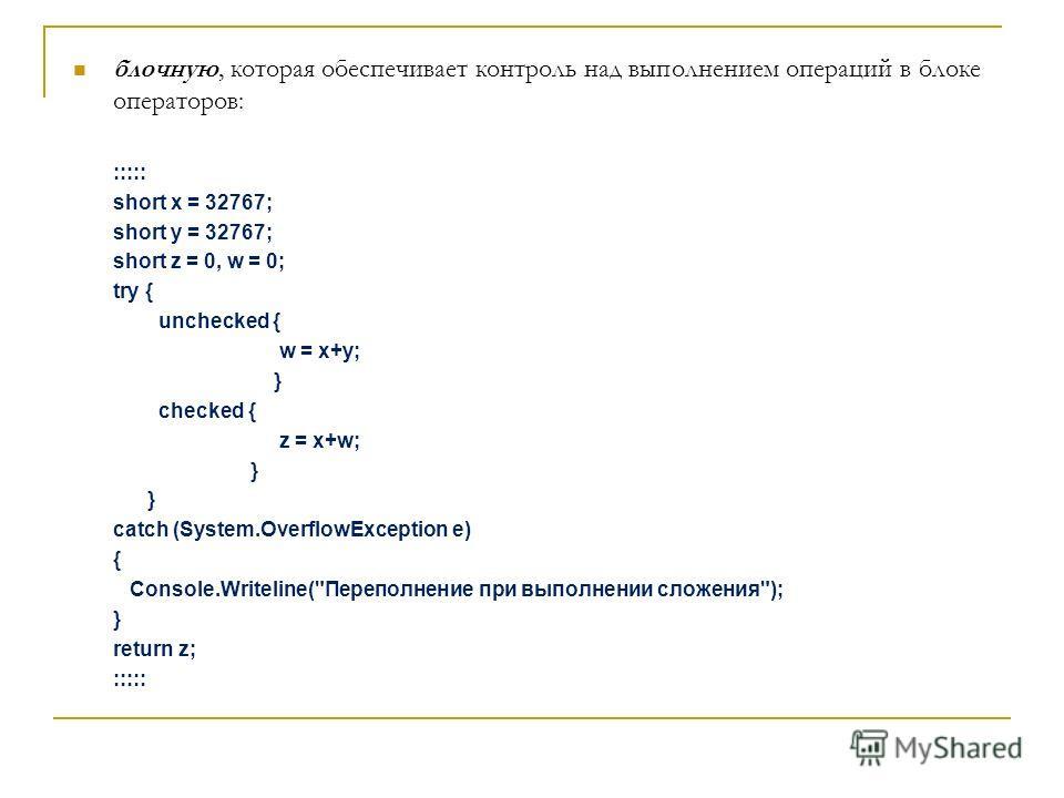 блочную, которая обеспечивает контроль над выполнением операций в блоке операторов: ::::: short x = 32767; short y = 32767; short z = 0, w = 0; try { unchecked { w = x+y; } checked { z = x+w; } catch (System.OverflowException e) { Console.Writeline(