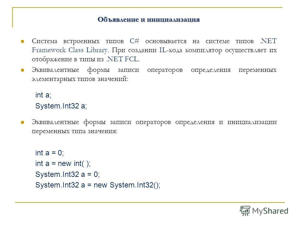 Объявление и инициализация Система встроенных типов C# основывается на системе типов.NET Framework Class Library. При создании IL-кода компилятор осуществляет их отображение в типы из.NET FCL. Эквивалентные формы записи операторов определения перемен