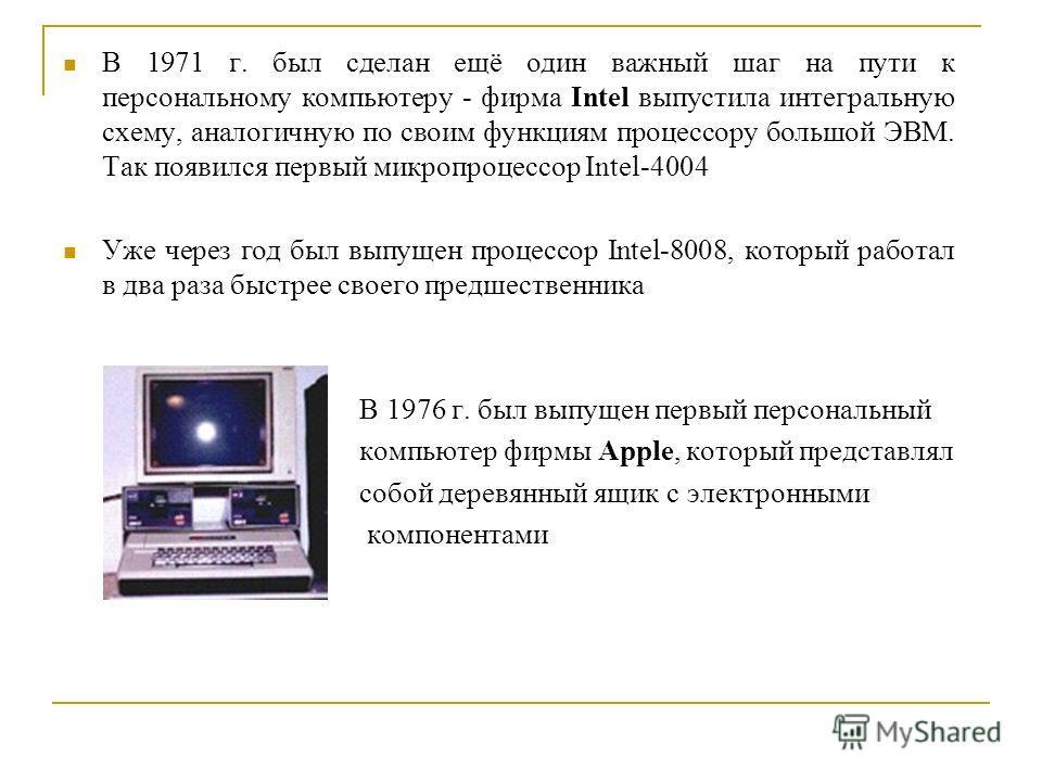 В 1971 г. был сделан ещё один важный шаг на пути к персональному компьютеру - фирма Intel выпустила интегральную схему, аналогичную по своим функциям процессору большой ЭВМ. Так появился первый микропроцессор Intel-4004 Уже через год был выпущен проц