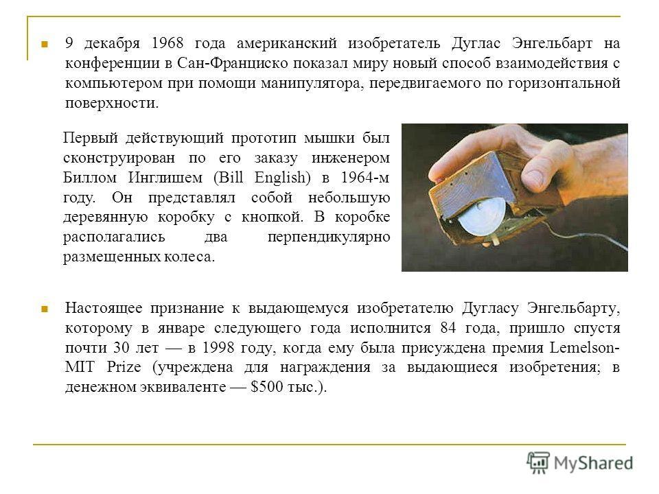 9 декабря 1968 года американский изобретатель Дуглас Энгельбарт на конференции в Сан-Франциско показал миру новый способ взаимодействия с компьютером при помощи манипулятора, передвигаемого по горизонтальной поверхности. Настоящее признание к выдающе