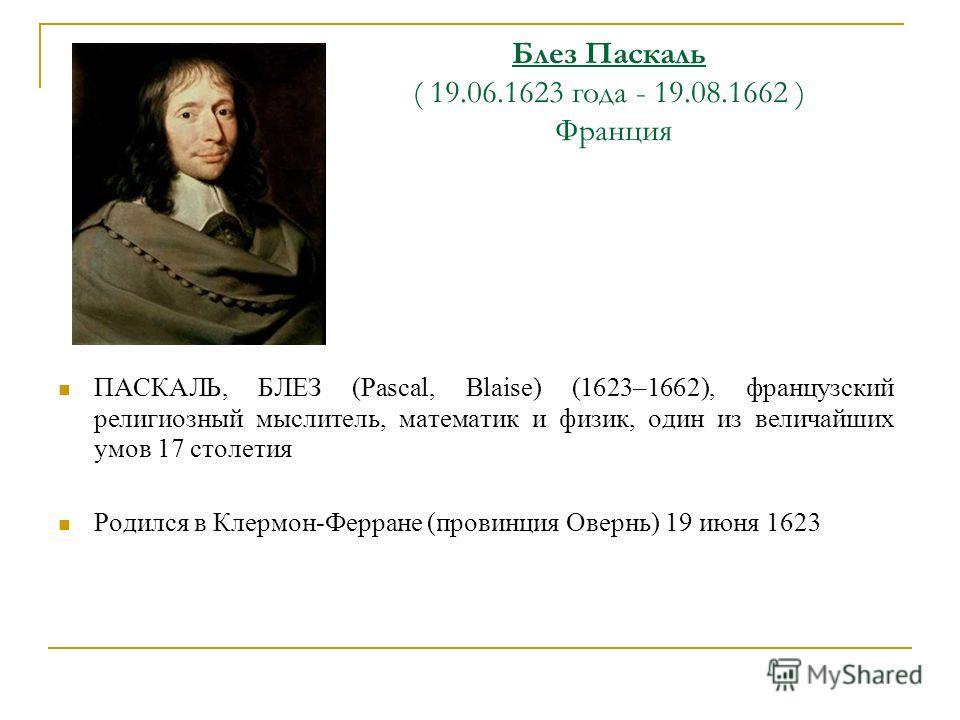 Блез Паскаль ( 19.06.1623 года - 19.08.1662 ) Франция ПАСКАЛЬ, БЛЕЗ (Pascal, Blaise) (1623–1662), французский религиозный мыслитель, математик и физик, один из величайших умов 17 столетия Родился в Клермон-Ферране (провинция Овернь) 19 июня 1623