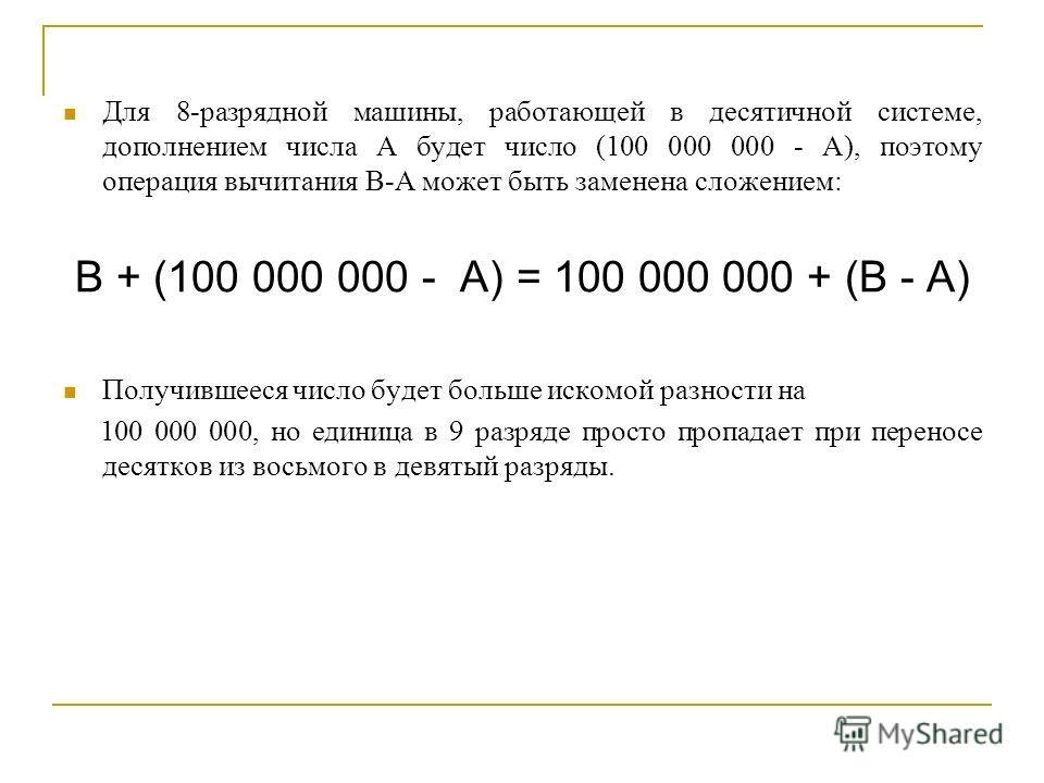 Для 8-разрядной машины, работающей в десятичной системе, дополнением числа А будет число (100 000 000 - А), поэтому операция вычитания В-А может быть заменена сложением: B + (100 000 000 - A) = 100 000 000 + (B - A) Получившееся число будет больше ис