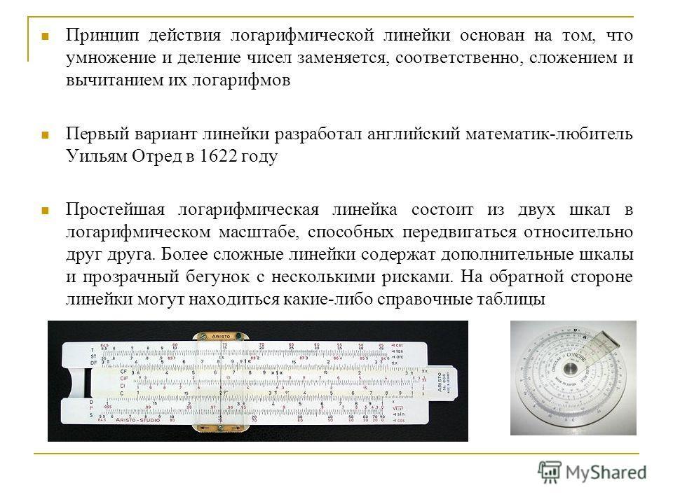 Принцип действия логарифмической линейки основан на том, что умножение и деление чисел заменяется, соответственно, сложением и вычитанием их логарифмов Первый вариант линейки разработал английский математик-любитель Уильям Отред в 1622 году Простейша