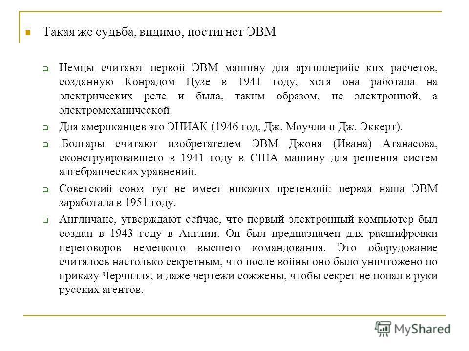 Такая же судьба, видимо, постигнет ЭВМ Немцы считают первой ЭВМ машину для артиллерийс ких расчетов, созданную Конрадом Цузе в 1941 году, хотя она работала на электрических реле и была, таким образом, не электронной, а электромеханической. Для америк