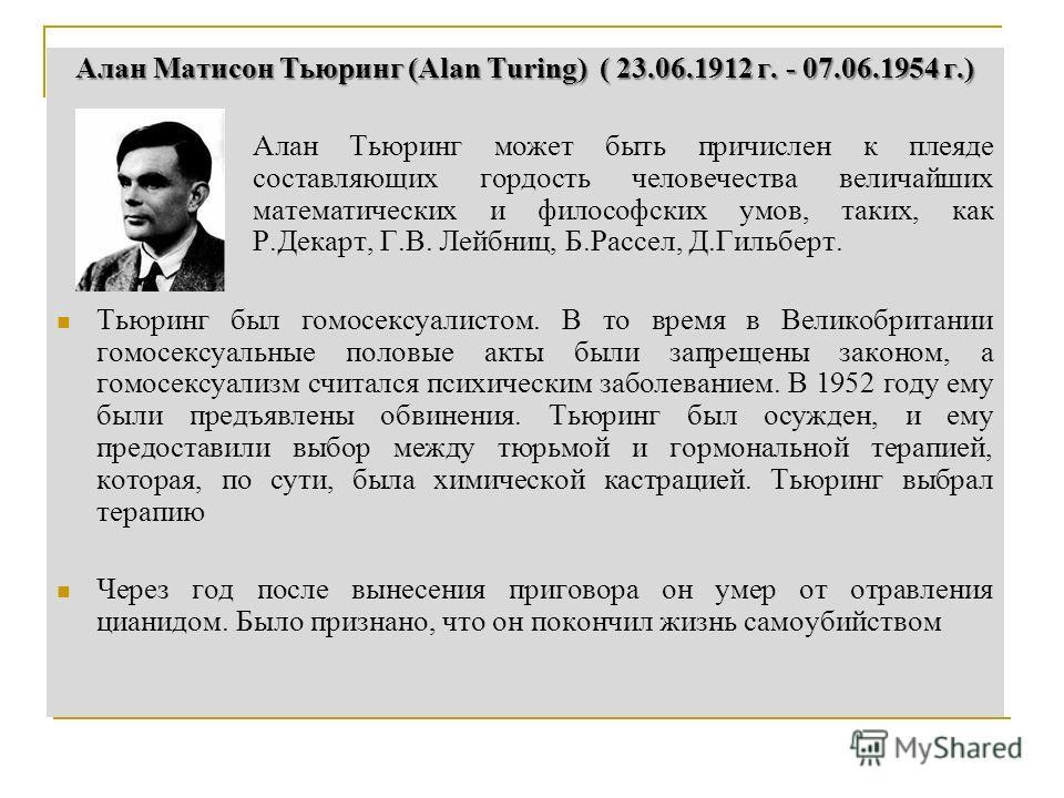 Алан Матисон Тьюринг (Alan Turing) ( 23.06.1912 г. - 07.06.1954 г.) Алан Тьюринг может быть причислен к плеяде составляющих гордость человечества величайших математических и философских умов, таких, как Р.Декарт, Г.В. Лейбниц, Б.Рассел, Д.Гильберт. Т