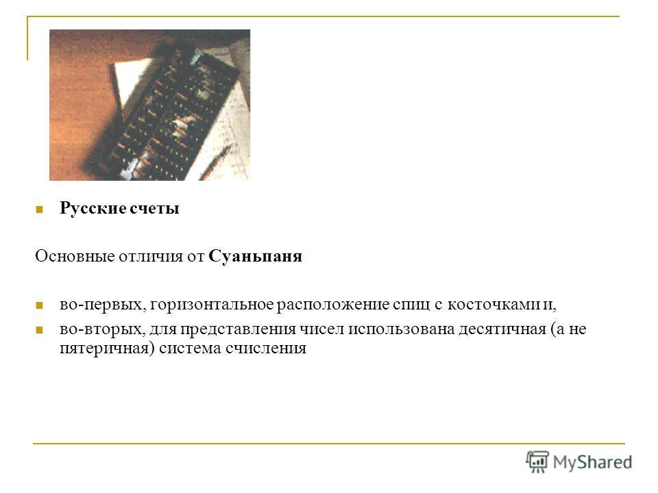 Русские счеты Основные отличия от Суаньпаня во-первых, горизонтальное расположение спиц с косточками и, во-вторых, для представления чисел использована десятичная (а не пятеричная) система счисления