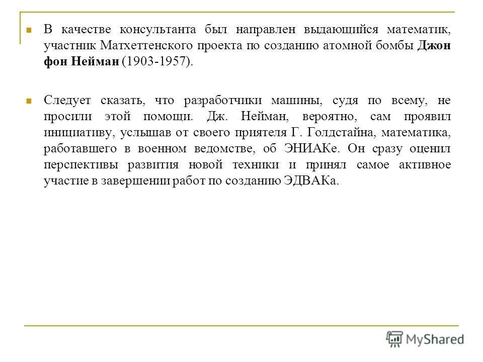 В качестве консультанта был направлен выдающийся математик, участник Матхеттенского проекта по созданию атомной бомбы Джон фон Нейман (1903-1957). Следует сказать, что разработчики машины, судя по всему, не просили этой помощи. Дж. Нейман, вероятно,