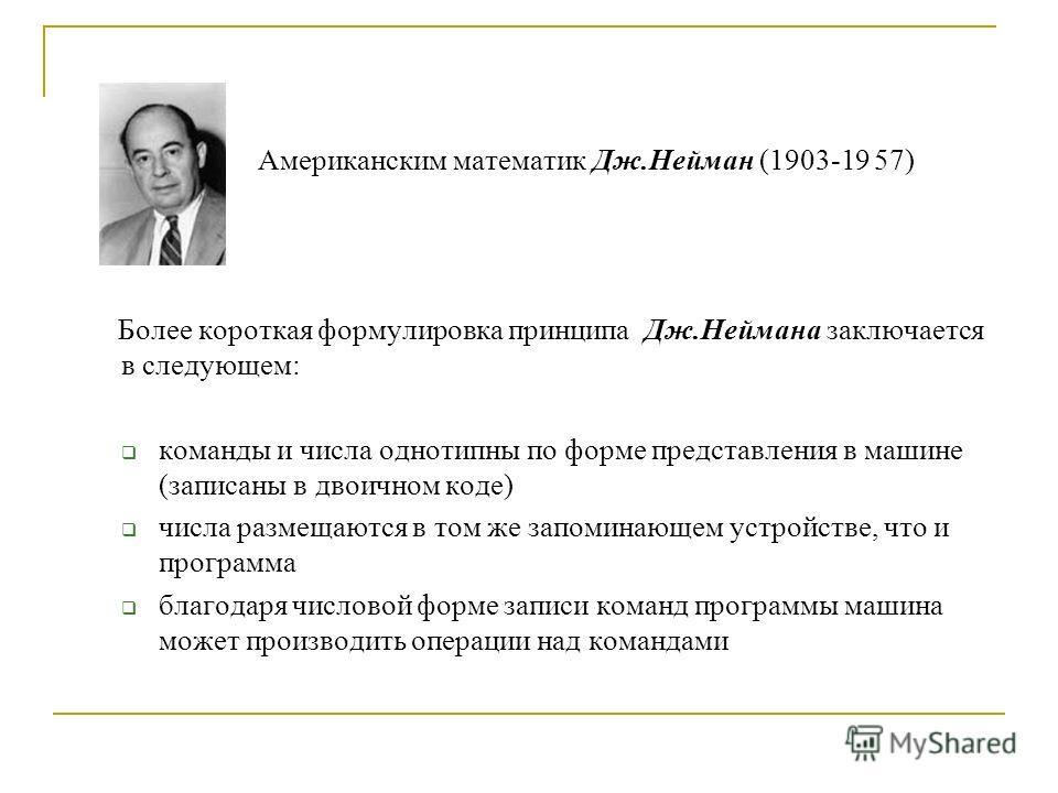 Американским математик Дж.Нейман (1903-19 57) Более короткая формулировка принципа Дж.Неймана заключается в следующем: команды и числа однотипны по форме представления в машине (записаны в двоичном коде) числа размещаются в том же запоминающем устрой