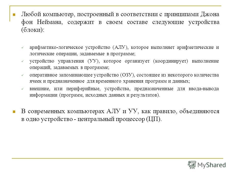 Любой компьютер, построенный в соответствии с принципами Джона фон Неймана, содержит в своем составе следующие устройства (блоки): арифметико-логическое устройство (АЛУ), которое выполняет арифметические и логические операции, задаваемые в программе;