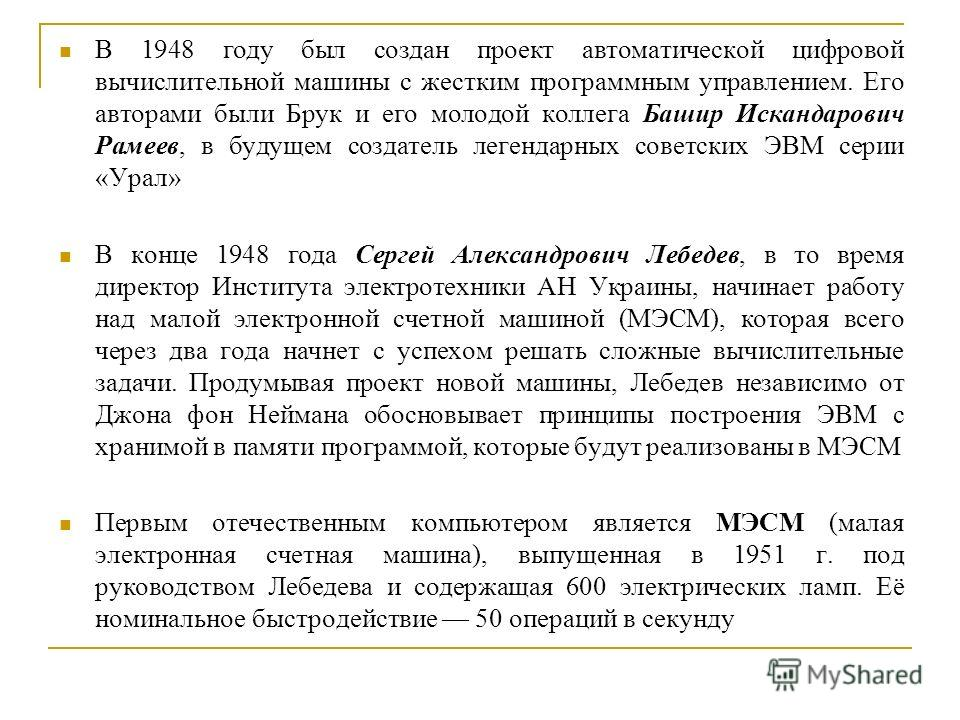 В 1948 году был создан проект автоматической цифровой вычислительной машины с жестким программным управлением. Его авторами были Брук и его молодой коллега Башир Искандарович Рамеев, в будущем создатель легендарных советских ЭВМ серии «Урал» В конце