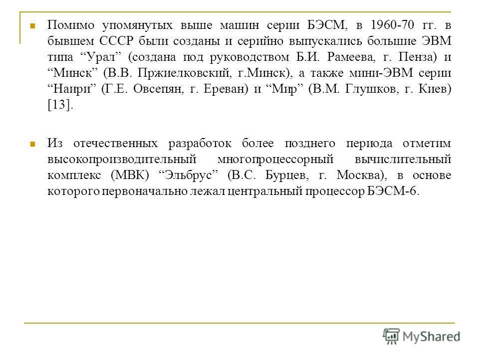 Помимо упомянутых выше машин серии БЭСМ, в 1960-70 гг. в бывшем СССР были созданы и серийно выпускались большие ЭВМ типа Урал (создана под руководством Б.И. Рамеева, г. Пенза) и Минск (В.В. Пржиелковский, г.Минск), а также мини-ЭВМ серии Наири (Г.Е.