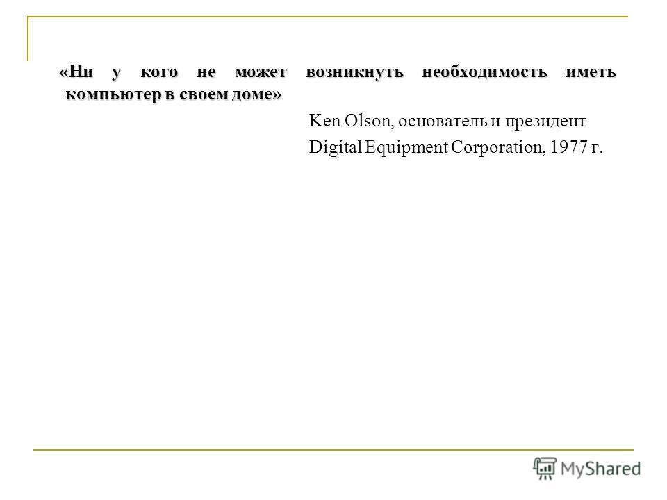 «Ни у кого не может возникнуть необходимость иметь компьютер в своем доме» «Ни у кого не может возникнуть необходимость иметь компьютер в своем доме» Ken Olson, основатель и президент Digital Equipment Corporation, 1977 г.