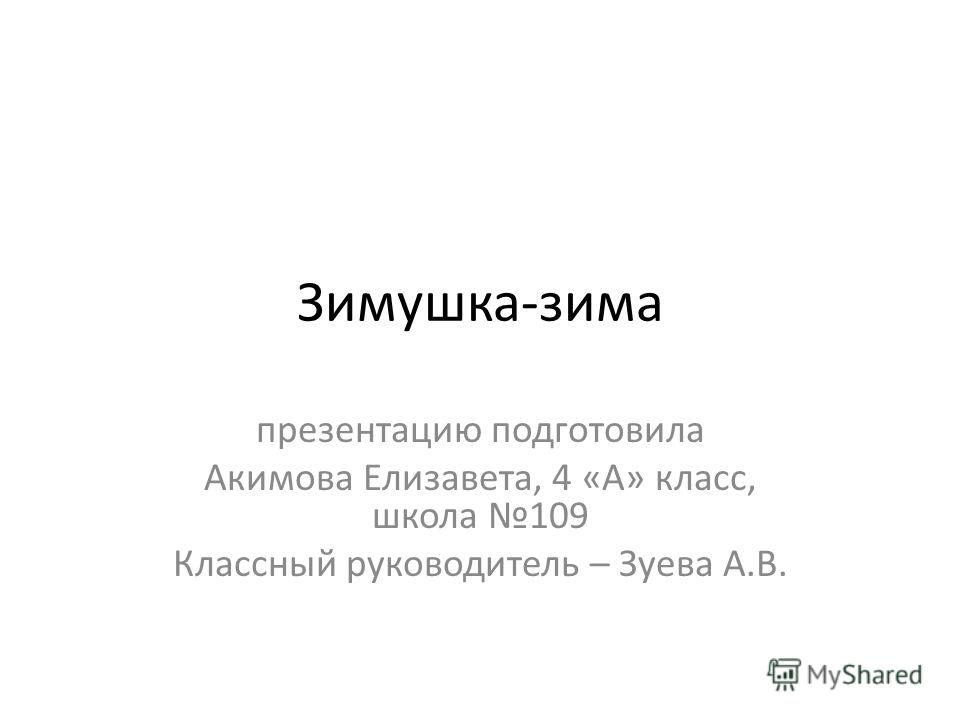 Зимушка-зима презентацию подготовила Акимова Елизавета, 4 «А» класс, школа 109 Классный руководитель – Зуева А.В.