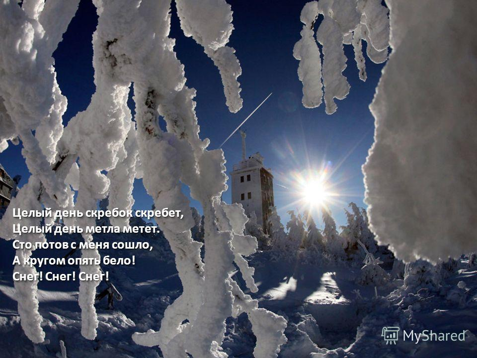 Целый день скребок скребет, Целый день метла метет. Сто потов с меня сошло, А кругом опять бело! Снег! Снег! Снег! Целый день скребок скребет, Целый день метла метет. Сто потов с меня сошло, А кругом опять бело! Снег! Снег! Снег!