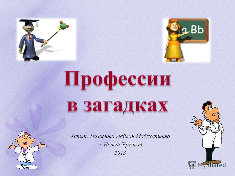 Автор: Низамова Лейсан Мадехатовна г. Новый Уренгой 2013