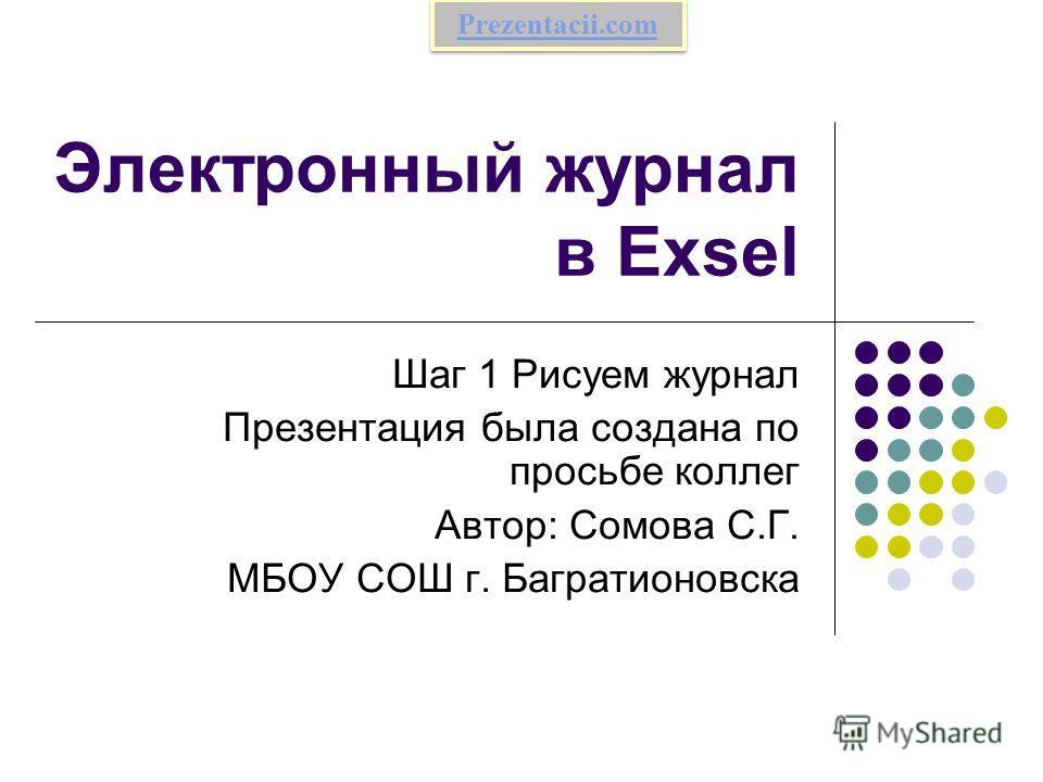 Электронный журнал в Exsel Шаг 1 Рисуем журнал Презентация была создана по просьбе коллег Автор: Сомова С.Г. МБОУ СОШ г. Багратионовска Prezentacii.com