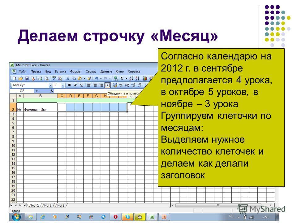 Делаем строчку «Месяц» Согласно календарю на 2012 г. в сентябре предполагается 4 урока, в октябре 5 уроков, в ноябре – 3 урока Группируем клеточки по месяцам: Выделяем нужное количество клеточек и делаем как делали заголовок
