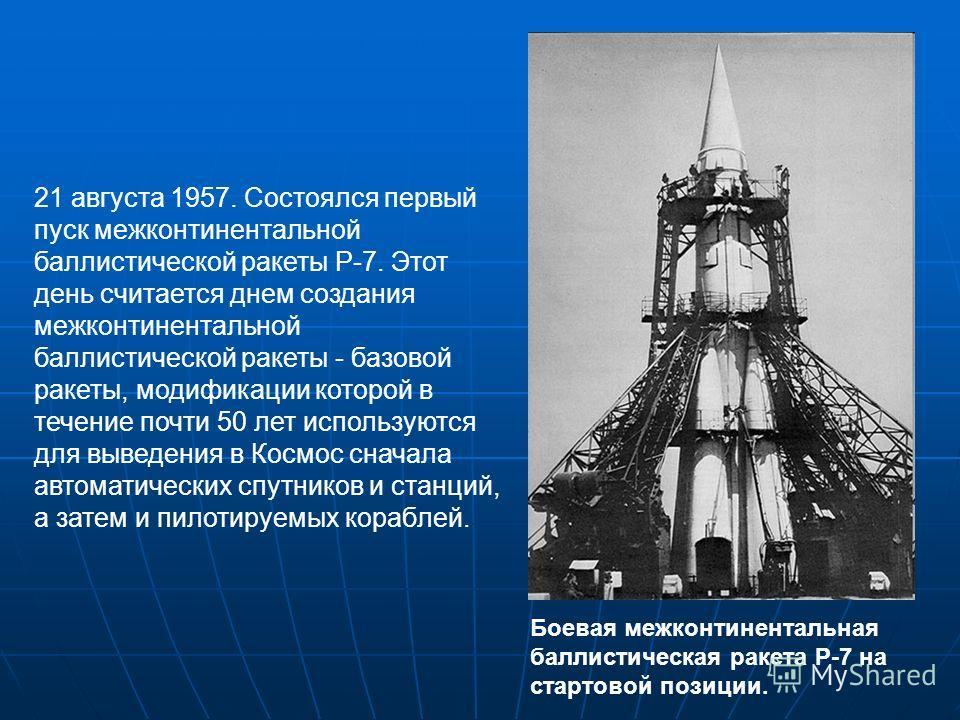 21 августа 1957. Состоялся первый пуск межконтинентальной баллистической ракеты Р-7. Этот день считается днем создания межконтинентальной баллистической ракеты - базовой ракеты, модификации которой в течение почти 50 лет используются для выведения в