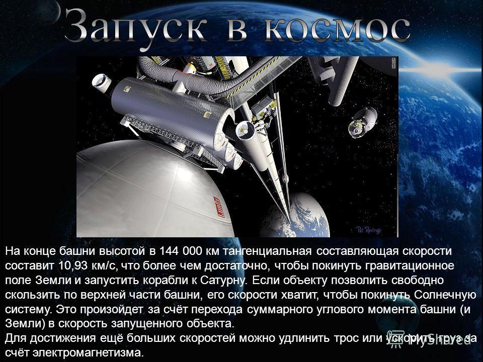 На конце башни высотой в 144 000 км тангенциальная составляющая скорости составит 10,93 км/с, что более чем достаточно, чтобы покинуть гравитационное поле Земли и запустить корабли к Сатурну. Если объекту позволить свободно скользить по верхней части