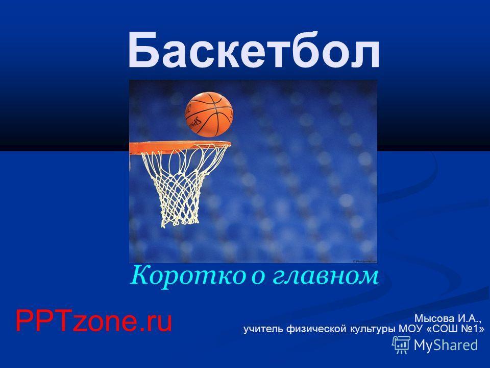Баскетбол Коротко о главном Мысова И.А., учитель физической культуры МОУ «СОШ 1» PPTzone.ru