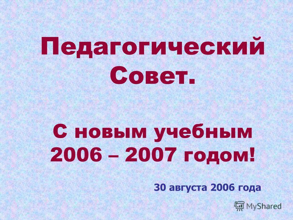 Педагогический Совет. С новым учебным 2006 – 2007 годом! 30 августа 2006 года