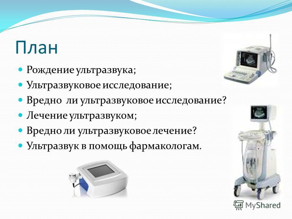 План Рождение ультразвука; Ультразвуковое исследование; Вредно ли ультразвуковое исследование? Лечение ультразвуком; Вредно ли ультразвуковое лечение? Ультразвук в помощь фармакологам.