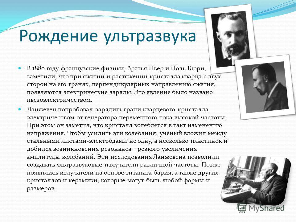 Рождение ультразвука В 1880 году французские физики, братья Пьер и Поль Кюри, заметили, что при сжатии и растяжении кристалла кварца с двух сторон на его гранях, перпендикулярных направлению сжатия, появляются электрические заряды. Это явление было н