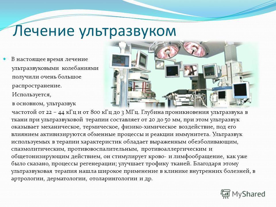 Лечение ультразвуком В настоящее время лечение ультразвуковыми колебаниями получили очень большое распространение. Используется, в основном, ультразвук частотой от 22 – 44 кГц и от 800 кГц до 3 МГц. Глубина проникновения ультразвука в ткани при ультр