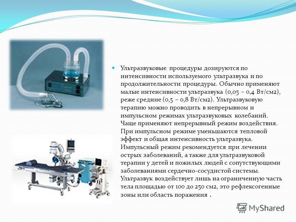 Ультразвуковые процедуры дозируются по интенсивности используемого ультразвука и по продолжительности процедуры. Обычно применяют малые интенсивности ультразвука (0,05 – 0,4 Вт/см2), реже средние (0,5 – 0,8 Вт/см2). Ультразвуковую терапию можно прово