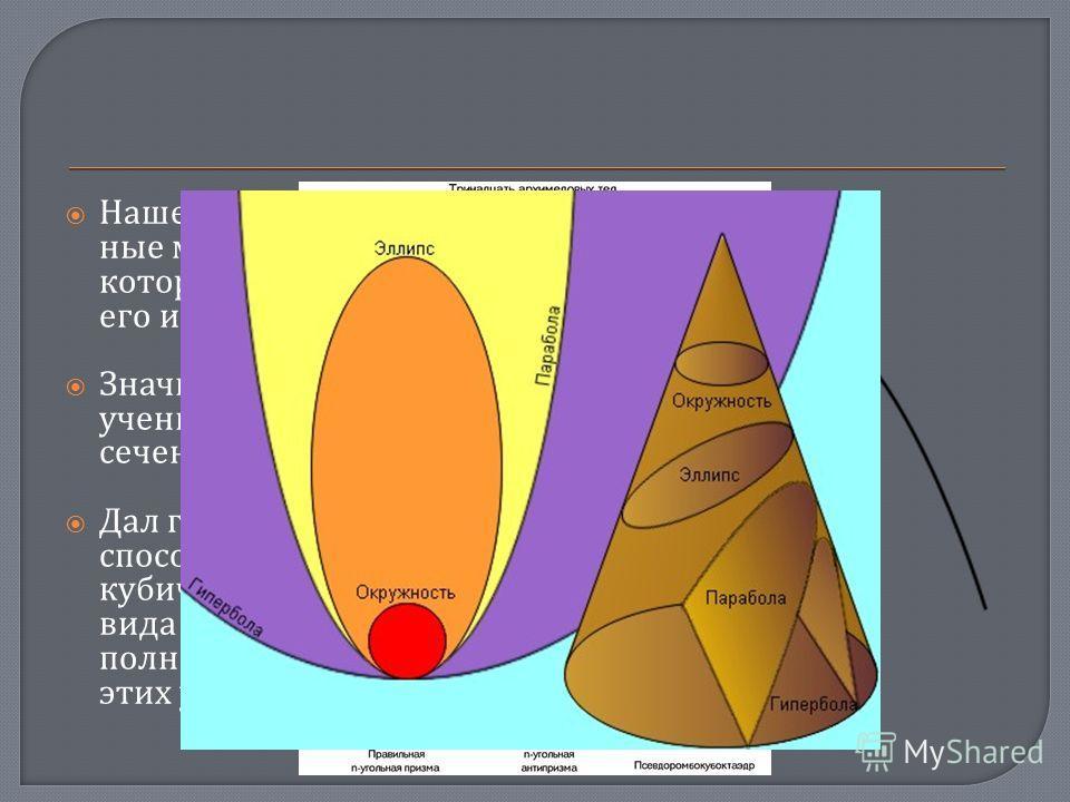 Нашел все полуправиль - ные многогранники, которые теперь носят его имя. Значительно развил учение о конических сечениях. Дал геометрический способ решения кубических уравнений вида x 2 (a±x)=b, провёл полное исследование этих уравнений