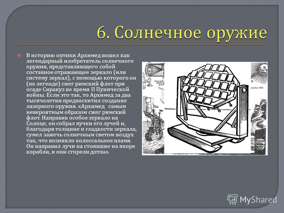 В историю оптики Архимед вошел как легендарный изобретатель солнечного оружия, представляющего собой составное отражающее зеркало ( или систему зеркал ), с помощью которого он ( по легенде ) сжег римский флот при осаде Сиракуз во время II Пунической