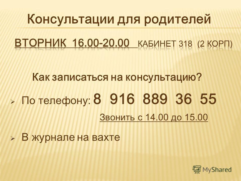 Как записаться на консультацию? По телефону: 8 916 889 36 55 Звонить с 14.00 до 15.00 В журнале на вахте Консультации для родителей