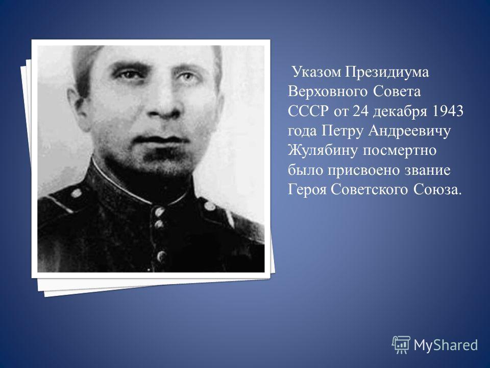 Указом Президиума Верховного Совета СССР от 24 декабря 1943 года Петру Андреевичу Жулябину посмертно было присвоено звание Героя Советского Союза..